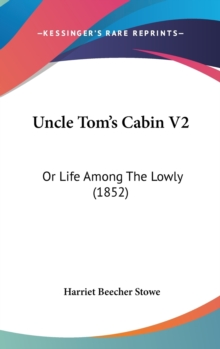 Uncle Tom's Cabin V2: Or Life Among The Lowly (1852), Hardback Book