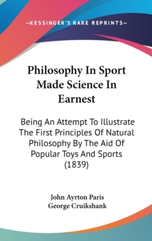 Philosophy In Sport Made Science In Earnest: Being An Attempt To Illustrate The First Principles Of Natural Philosophy By The Aid Of Popular Toys And, Hardback Book