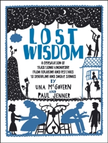Lost Wisdom: A Celebration of Traditional Knowledge from Foraging and Festivals to Seafring and Smoke Signals, Paperback Book