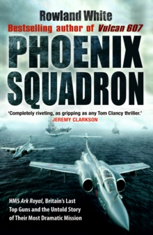 Phoenix Squadron : HMS Ark Royal, Britain's last Topguns and the untold story of their most dramatic mission, Paperback / softback Book