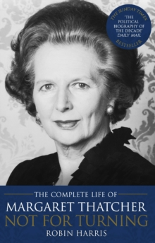 Not for Turning : The Complete Life of Margaret Thatcher, Paperback / softback Book