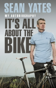 Sean Yates: It's All About the Bike : My Autobiography, Paperback / softback Book