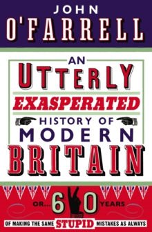 An Utterly Exasperated History of Modern Britain : or Sixty Years of Making the Same Stupid Mistakes as Always, Paperback Book