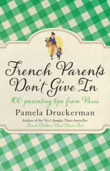 French Parents Don't Give In : 100 Parenting Tips from Paris, Paperback Book