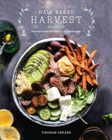 Half Baked Harvest Cookbook : Recipes from My Barn in the Mountains, Hardback Book