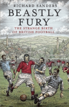 Beastly Fury : The Strange Birth Of British Football, Paperback Book