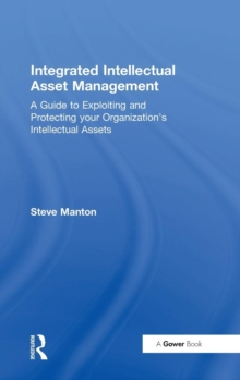 Integrated Intellectual Asset Management : A Guide to Exploiting and Protecting Your Organization's Intellectual Assets, Hardback Book