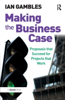 Making the Business Case : Proposals That Succeed for Projects That Work, Paperback Book
