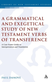 A Grammatical and Exegetical Study of New Testament Verbs of Transference : A Case Frame Guide to Interpretation and Translation, Hardback Book