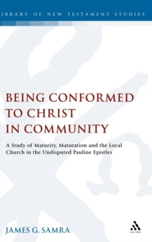 Being Conformed to Christ in Community : A Study of Maturity, Maturation and the Local Church in the Undisputed Pauline Epistles, Hardback Book