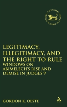Legitimacy, Illegitimacy, and the Right to Rule : Windows on Abimelech's Rise and Demise in Judges 9, Hardback Book