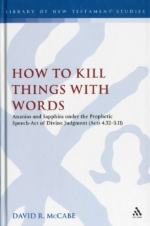 How to Kill Things with Words : Ananias and Sapphira Under the Prophetic Speech-Act of Divine Judgment (Acts 4.32-5.11), Hardback Book