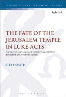 The Fate of the Jerusalem Temple in Luke-Acts : An Intertextual Approach to Jesus' Laments Over Jerusalem and Stephen's Speech, Hardback Book