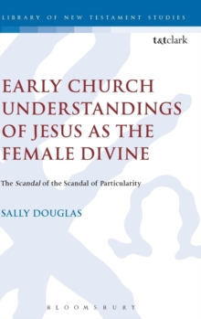 Early Church Understandings of Jesus as the Female Divine : The Scandal of the Scandal of Particularity, Hardback Book