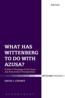 What Has Wittenberg to Do with Azusa? : Luther's Theology of the Cross and Pentecostal Triumphalism, Paperback Book