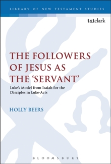 The Followers of Jesus as the 'Servant' : Luke's Model from Isaiah for the Disciples in Luke-Acts, Paperback Book