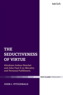 The Seductiveness of Virtue : Abraham Joshua Heschel and John Paul II on Morality and Personal Fulfillment, Paperback / softback Book