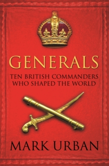 Generals : Ten British Commanders Who Shaped the World, Paperback Book