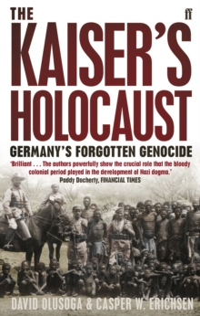 The Kaiser's Holocaust : Germany's Forgotten Genocide and the Colonial Roots of Nazism, Paperback Book