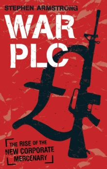 War PLC : The Rise of the New Corporate Mercenary, Paperback Book