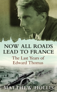 Now All Roads Lead to France : The Last Years of Edward Thomas, EPUB eBook