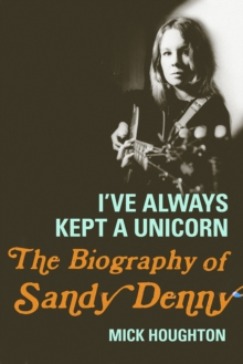 I've Always Kept a Unicorn : The Biography of Sandy Denny, Hardback Book