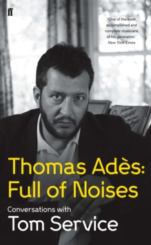 Thomas Ades: Full of Noises : Conversations with Tom Service, Hardback Book