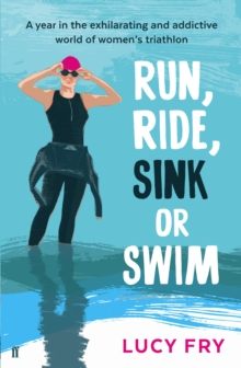 Run, Ride, Sink or Swim : A Year in the Exhilarating and Addictive World of Women's Triathlon, Paperback Book