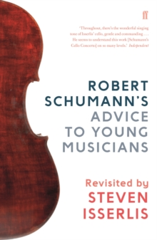 Robert Schumann's Advice to Young Musicians : Revisited by Steven Isserlis, Hardback Book