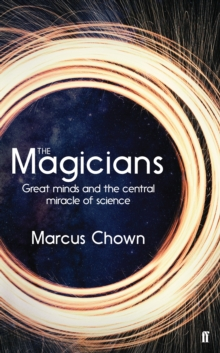 The Magicians : Great Minds and the Central Miracle of Science, Hardback Book