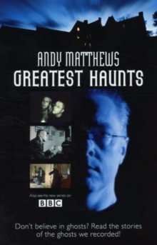 Andy Matthews' Greatest Haunts : Don't Believe in Ghosts? Read the Stories of the Ghosts We Recorded!, Paperback Book