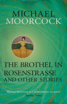The Brothel in Rosenstrasse and Other Stories : The Best Short Fiction of Michael Moorcock Volume 2, Paperback / softback Book