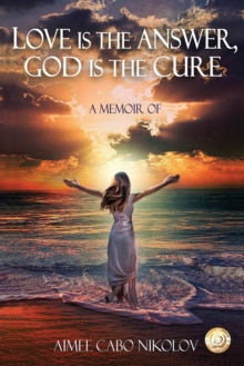 Love Is the Answer, God Is the Cure : A True Story of Abuse, Betrayal and Unconditional Love, Paperback / softback Book