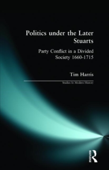 Politics under the later Stuarts : Party Conflict in a Divided Society 1660-1715, Paperback Book