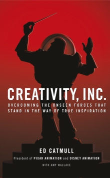 Creativity, Inc. : Overcoming the Unseen Forces That Stand in the Way of True Inspiration, Hardback Book