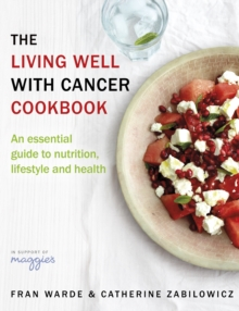 The Living Well With Cancer Cookbook : An Essential Guide to Nutrition, Lifestyle and Health, Paperback / softback Book