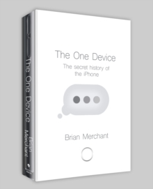 The One Device : The Secret History of the iPhone, Hardback Book