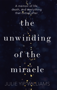 The Unwinding of the Miracle : A memoir of life, death and everything that comes after, Hardback Book