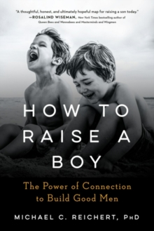 How to Raise a Boy : The Power of Connection to Build Good Men, Paperback / softback Book