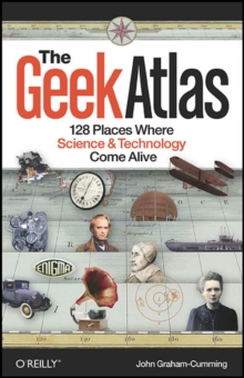 The Geek Atlas : 128 Places Where Science and Technology Come Alive, Paperback / softback Book