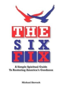 The Six Fix : A Simple Spiritual Guide to Restoring America's Goodness, Paperback Book