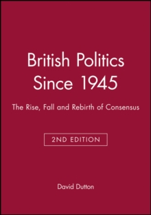 British Politics Since 1945 : The Rise, Fall and Rebirth of Consensus, Paperback / softback Book