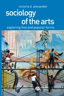 Sociology of the Arts : Exploring Fine and Popular Forms, Paperback / softback Book