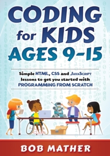 Coding for Kids Ages 9-15 : Simple HTML, CSS and JavaScript lessons to get you started with Programming from Scratch, Paperback / softback Book