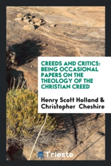 Creeds and Critics : Being Occasional Papers on the Theology of the Christian Creed, Paperback Book