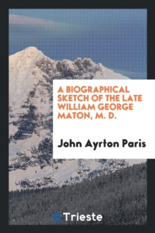 A Biographical Sketch of the Late William George Maton, M. D., Paperback Book