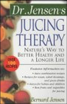 Dr. Jensen's Juicing Therapy : Nature's Way to Better Health and a Longer Life, Paperback Book