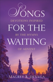 Songs for the Waiting : Devotions Inspired by the Hymns of Advent, Paperback / softback Book