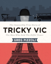 Tricky Vic: The Impossibly True Story Of The Man Who Sold The Eiffel Tower, Hardback Book
