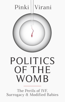 Politics of the Womb : The Perils of IVF, Surrogacy and Modified Babies, Hardback Book